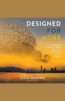 Designed for More: Unleashing Christ's Vision for Unity in a Deeply Divided World Unleashing Christ's Vision for Unity in a Deeply Divided World, Lucas Ramirez