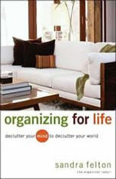 Organizing For Life: Declutter Your Mind to Declutter Your World, Sandra Felton
