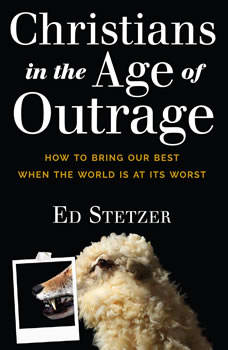 Christians in the Age of Outrage: How to Bring Our Best When the World is at Its Worst How to Bring Our Best When the World is at Its Worst, Ed Stetzer