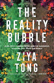 The Reality Bubble: Blind Spots, Hidden Truths, and the Dangerous Illusions that Shape Our World, Ziya Tong