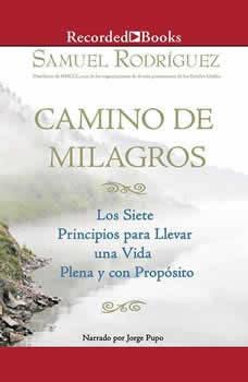 Camino de Milagros : Los siete principios para llevar una vida plena y con proposito, Samuel Rodriguez