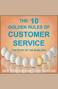 The 10 Golden Rules of Customer Service: The Story of the $6,000 Egg, Deb Duncan