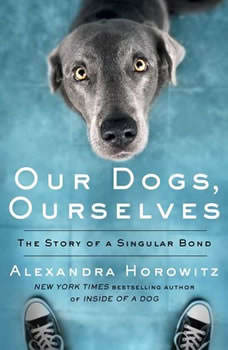 Our Dogs, Ourselves: The Story of a Singular Bond The Story of a Singular Bond, Alexandra Horowitz