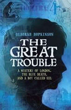 The Great Trouble: A Mystery of London, the Blue Death, and a Boy Called Eel A Mystery of London, the Blue Death, and a Boy Called Eel, Deborah Hopkinson