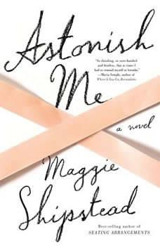 Astonish Me, Maggie Shipstead