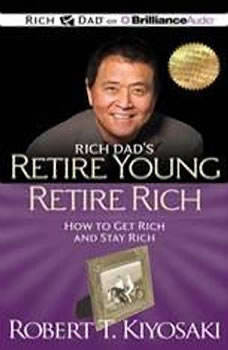 Rich Dad's Retire Young Retire Rich: How to Get Rich and Stay Rich, Robert T. Kiyosaki