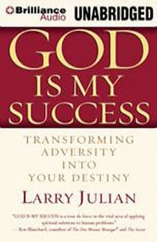 God is My Success: Transforming Adversity into Your Destiny Transforming Adversity into Your Destiny, Larry Julian