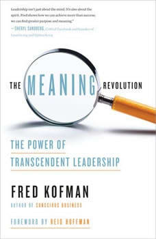 The Meaning Revolution: The Power of Transcendent Leadership, Fred Kofman