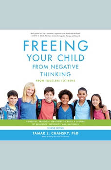 Freeing Your Child from Negative Thinking: Powerful, Practical Strategies to Build a Lifetime of Resilience, Flexibility, and Happiness, Tamar Chansky