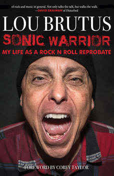 Sonic Warrior: My Life as a Rock N Roll Reprobate: Tales of Sex, Drugs, and Vomiting at Inopportune Moments, Lou Brutus