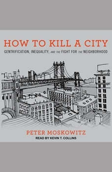 How to Kill a City: Gentrification, Inequality, and the Fight for the Neighborhood Gentrification, Inequality, and the Fight for the Neighborhood, Peter Moskowitz