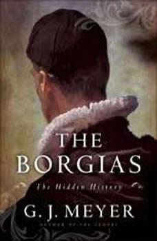 The Borgias: The Hidden History The Hidden History, G. J. Meyer