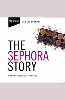 The Sephora Story: The Retail Success You Can't Make Up, Mary Curran Hackett