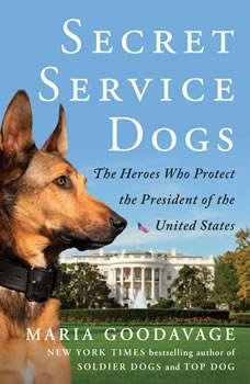 Secret Service Dogs: The Heroes Who Protect the President of the United States, Maria Goodavage