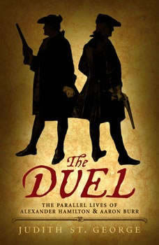The Duel: The Parallel Lives of Alexander Hamilton and Aaron Burr The Parallel Lives of Alexander Hamilton and Aaron Burr, Judith St. George