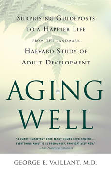 Aging Well: Surprising Guideposts to a Happier Life from the Landmark Study of Adult Development, George E. Vaillant