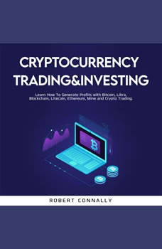 Cryptocurrency Trading&Investing: Learn How To Generate Profits with Bitcoin, Libra, Blockchain, Litecoin, Ethereum, Mine and Crypto Trading., Robert Connally