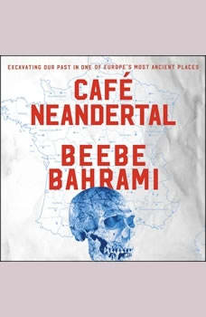 Cafe Neandertal: Excavating Our Past in One of Europe's Most Ancient Places Excavating Our Past in One of Europe's Most Ancient Places, Beebe Bahrami