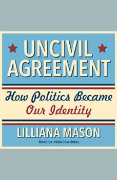 Uncivil Agreement: How Politics Became Our Identity, Lilliana Mason