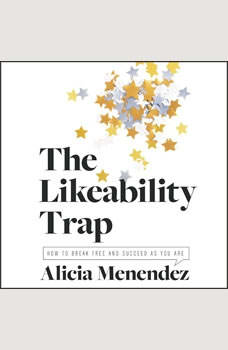 The Likeability Trap: How to Break Free and Succeed as You Are, Alicia Menendez