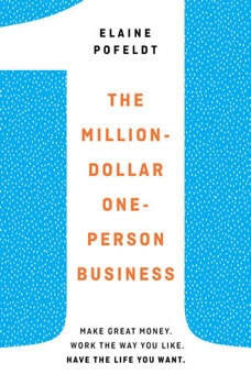 The Million-Dollar, One-Person Business: Make Great Money. Work the Way You Like. Have the Life You Want., Elaine Pofeldt
