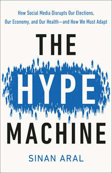 The Hype Machine: How Fake News and Social Media Disrupt Our Elections, Our Economy, and Our Lives, Sinan Aral