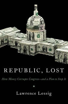 Republic, Lost: How Money Corrupts Congress--and a Plan to Stop It How Money Corrupts Congress--and a Plan to Stop It, Lawrence Lessig