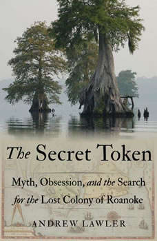 The Secret Token: Myth, Obsession, and the Search for the Lost Colony of Roanoke, Andrew Lawler
