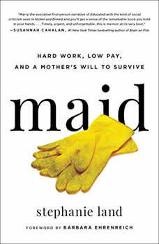 Maid: Hard Work, Low Pay, and a Mother's Will to Survive Hard Work, Low Pay, and a Mother's Will to Survive, Stephanie Land