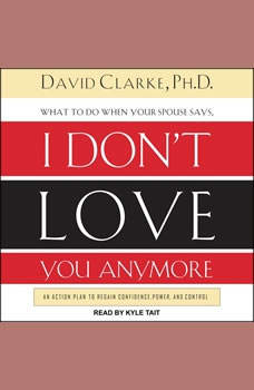 What to Do When He Says, I Don�t Love You Anymore: An Action Plan to Regain Confidence, Power, and Control An Action Plan to Regain Confidence, Power, and Control, PhD Clarke