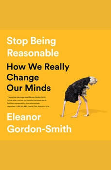 Stop Being Reasonable: How We Really Change Our Minds, Eleanor Gordon-Smith