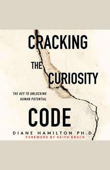 Cracking the Curiosity Code: The Key to Unlocking Human Potential, Diane Hamilton, PH.D.