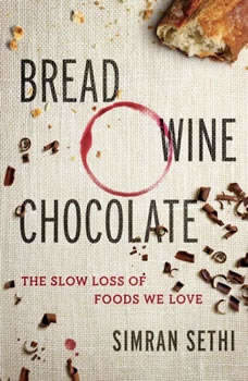 Bread, Wine, Chocolate: The Slow Loss of Foods We Love, Simran Sethi
