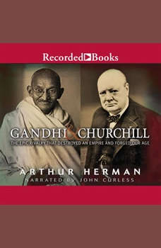 Gandhi & Churchill: The Epic Rivalry That Destroyed an Empire and Forged Our Age, Arthur Herman