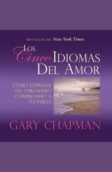 Los Cincos Idiomas del Amor: Como Expresar Un Verdadero Compromiso a Tu Pareja Como Expresar Un Verdadero Compromiso a Tu Pareja, Gary Chapman