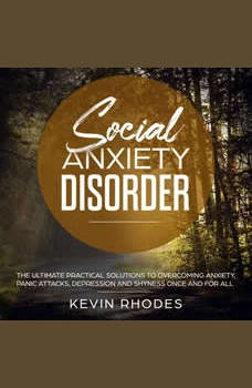 Social Anxiety Disorder: The Ultimate Practical Solutions To Overcoming Anxiety, Panic Attacks, Depression and Shyness Once And For All, Kevin Rhodes