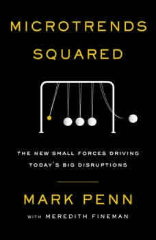 Microtrends Squared: The New Small Forces Driving the Big Disruptions Today, Mark Penn