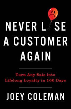 Never Lose a Customer Again: Turn Any Sale into Lifelong Loyalty in 100 Days, Joey Coleman