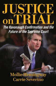 Justice on Trial: The Kavanaugh Confirmation and the Future of the Supreme Court The Kavanaugh Confirmation and the Future of the Supreme Court, Molly Hemingway