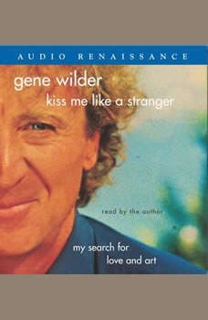 Kiss Me Like A Stranger: My Search for Love and Art, Gene Wilder
