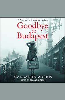 Goodbye to Budapest: A Novel of the Hungarian Uprising, Margarita Morris