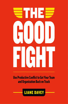 The Good Fight: Use Productive Conflict to Get Your Team and Organization Back on Track, Liane Davey