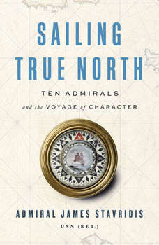 Sailing True North: Ten Admirals and the Voyage of Character, Admiral James Stavridis, USN (Ret.)
