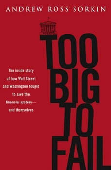 Too Big to Fail: The Inside Story of How Wall Street and Washington Fought to Save the FinancialS ystem---and Themselves, Andrew Ross Sorkin