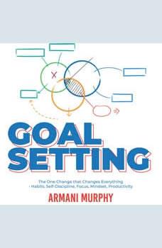 Goal Setting: The One Change that Changes Everything - Habits, Self-Discipline, Focus, Mindset, Productivity, Armani Murphy
