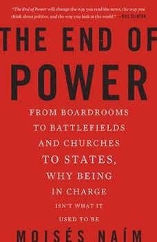 The End of Power: From Boardrooms to Battlefields and Churches to States, Why Being In Charge Isn't What It Used to Be From Boardrooms to Battlefields and Churches to States, Why Being In Charge Isn't What It Used to Be, Moises Naim