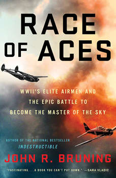 Race of Aces: WWII's Elite Airmen and the Epic Battle to Become the Master of the Sky, John R Bruning