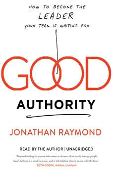 Good Authority: How to Become the Leader Your Team Is Waiting For How to Become the Leader Your Team Is Waiting For, Jonathan Raymond
