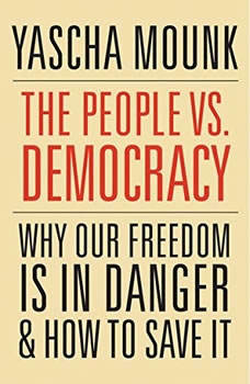 The People vs. Democracy: Why Our Freedom Is in Danger and How to Save It Why Our Freedom Is in Danger and How to Save It, Yascha Mounk