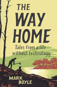 The Way Home: Tales from a Life without Technology, Mark Boyle